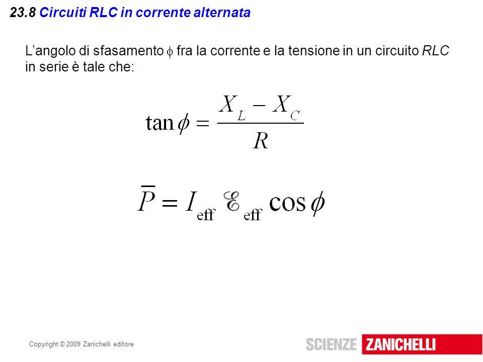 Copyright © 2009 Zanichelli editore 23.8 Circuiti RLC in corrente alternata L'angolo di sfasamento  fra la corrente e la tensione in un circuito RLC
