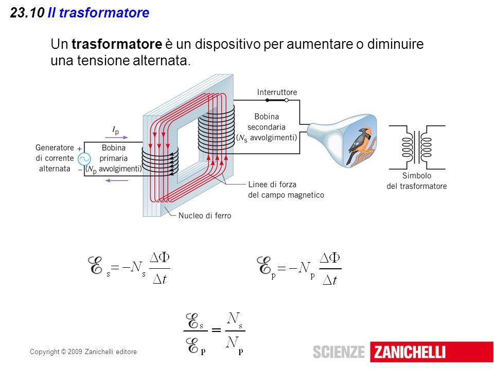 Copyright © 2009 Zanichelli editore 23.10 Il trasformatore Un trasformatore è un dispositivo per aumentare o diminuire una tensione alternata.
