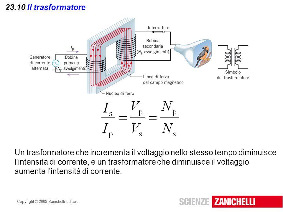 Copyright © 2009 Zanichelli editore 23.10 Il trasformatore Un trasformatore che incrementa il voltaggio nello stesso tempo diminuisce l'intensità di c