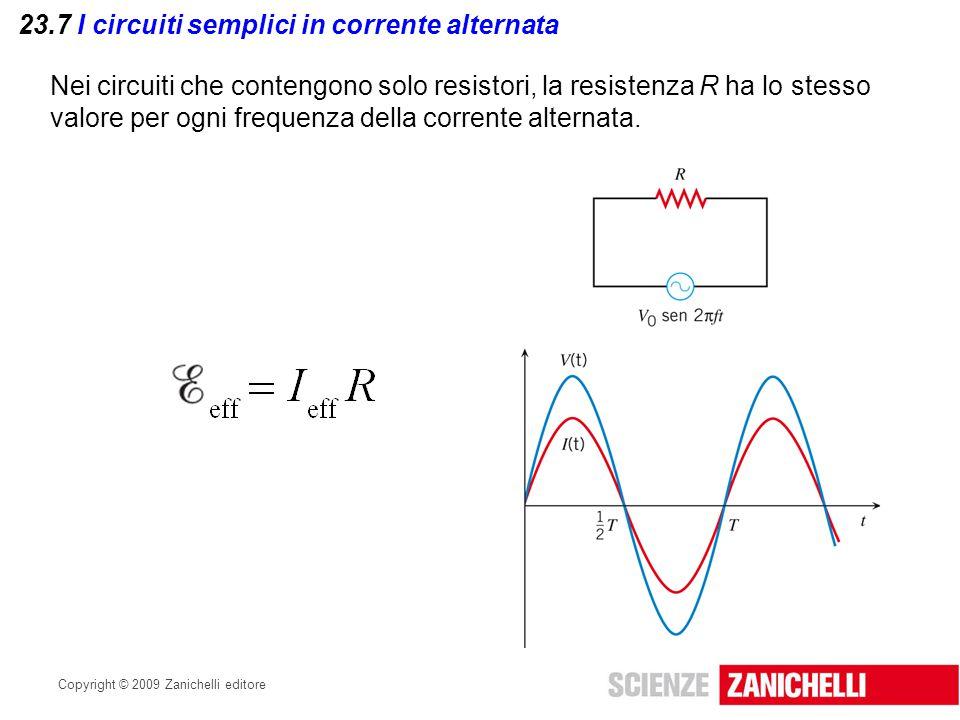 Copyright © 2009 Zanichelli editore 23.7 I circuiti semplici in corrente alternata La tensione istantanea V e la corrente I in un circuito puramente resistivo sono in fase: ciò significa che aumentano e diminuiscono di pari passo.
