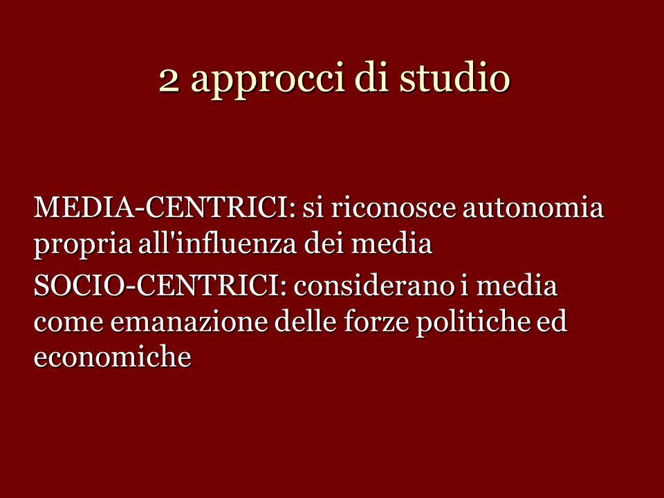 2 approcci di studio MEDIA-CENTRICI: si riconosce autonomia propria all'influenza dei media SOCIO-CENTRICI: considerano i media come emanazione delle