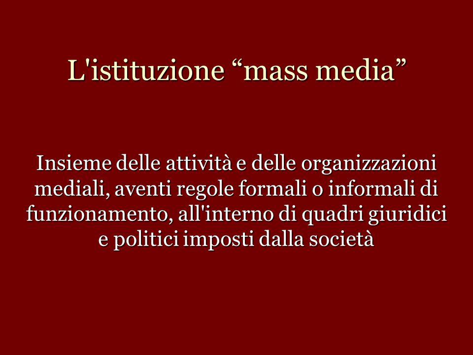 """L'istituzione """"mass media"""" Insieme delle attività e delle organizzazioni mediali, aventi regole formali o informali di funzionamento, all'interno di q"""