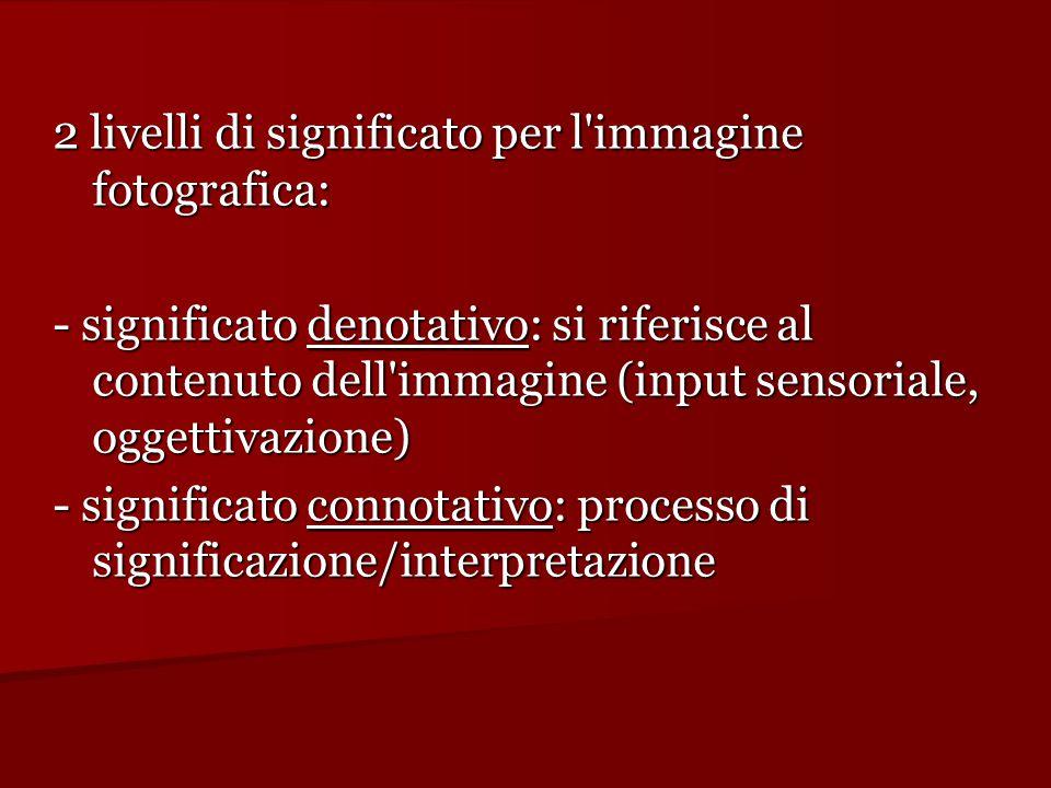 2 livelli di significato per l'immagine fotografica: - significato denotativo: si riferisce al contenuto dell'immagine (input sensoriale, oggettivazio