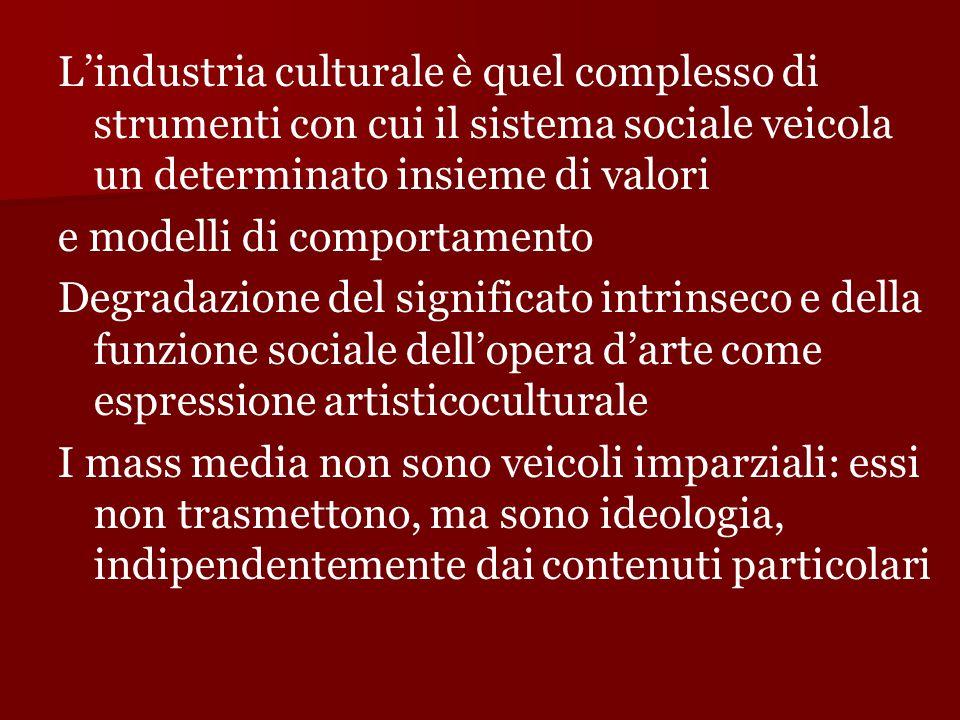 L'industria culturale è quel complesso di strumenti con cui il sistema sociale veicola un determinato insieme di valori e modelli di comportamento Deg