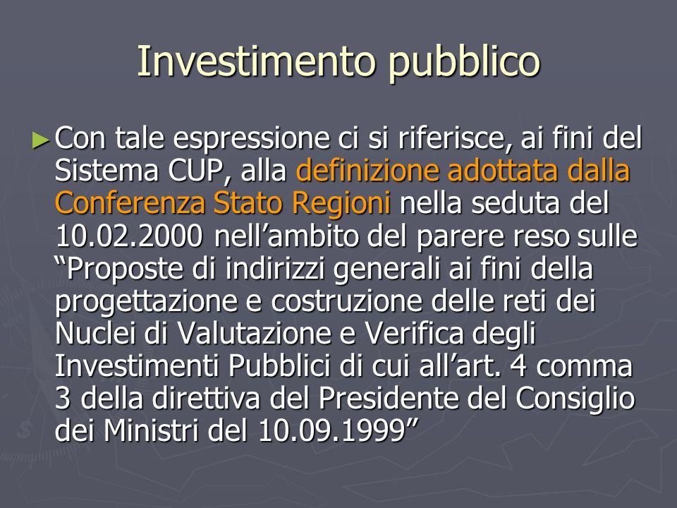 Investimento pubblico ► Con tale espressione ci si riferisce, ai fini del Sistema CUP, alla definizione adottata dalla Conferenza Stato Regioni nella