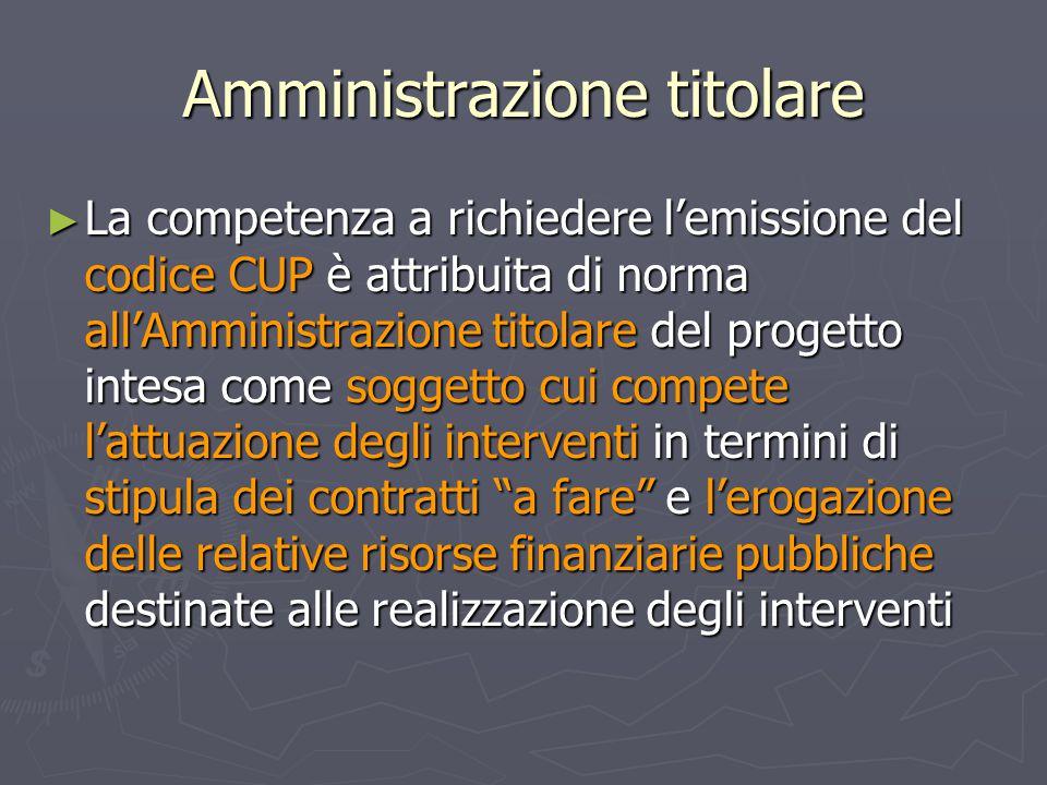 Amministrazione titolare ► La competenza a richiedere l'emissione del codice CUP è attribuita di norma all'Amministrazione titolare del progetto intes