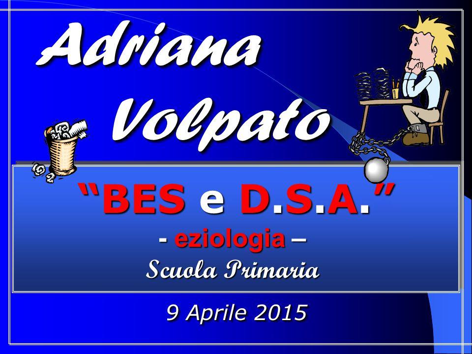 """""""BES e D.S.A."""" - eziologia – Scuola Primaria Scuola Primaria """"BES e D.S.A."""" - eziologia – Scuola Primaria Scuola Primaria Adriana Adriana Volpato Volp"""