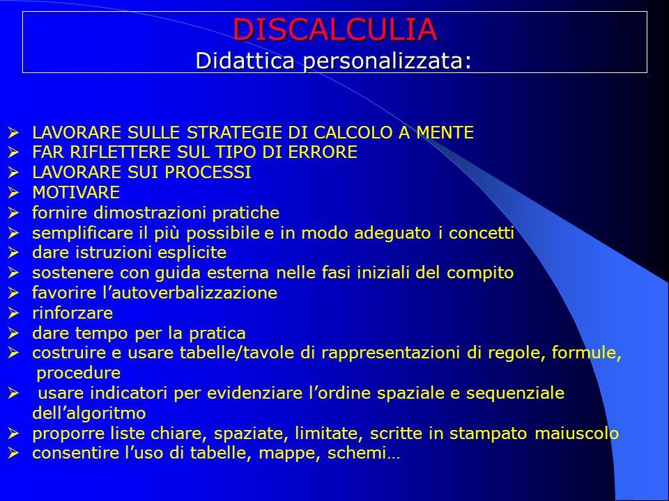 DISCALCULIA Didattica personalizzata Didattica personalizzata:  LAVORARE SULLE STRATEGIE DI CALCOLO A MENTE  FAR RIFLETTERE SUL TIPO DI ERRORE  LAV