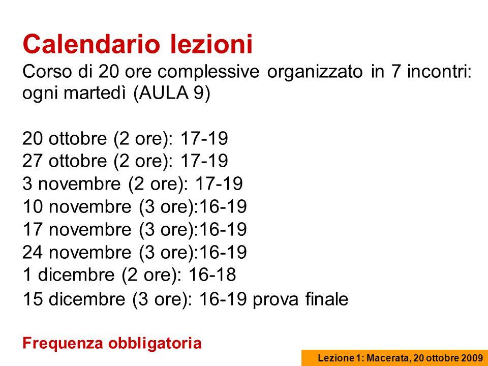 Lezione 1: Macerata, 20 ottobre 2009 Calendario lezioni Corso di 20 ore complessive organizzato in 7 incontri: ogni martedì (AULA 9) 20 ottobre (2 ore): 17-19 27 ottobre (2 ore): 17-19 3 novembre (2 ore): 17-19 10 novembre (3 ore):16-19 17 novembre (3 ore):16-19 24 novembre (3 ore):16-19 1 dicembre (2 ore): 16-18 15 dicembre (3 ore): 16-19 prova finale Frequenza obbligatoria