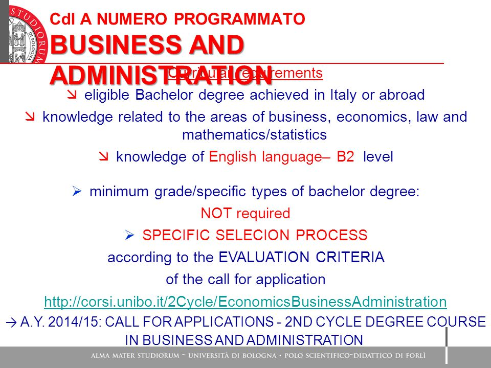 Curricular requirements  eligible Bachelor degree achieved in Italy or abroad  knowledge related to the areas of business, economics, law and mathematics/statistics  knowledge of English language– B2 level  minimum grade/specific types of bachelor degree: NOT required  SPECIFIC SELECION PROCESS according to the EVALUATION CRITERIA of the call for application http://corsi.unibo.it/2Cycle/EconomicsBusinessAdministration → A.Y.