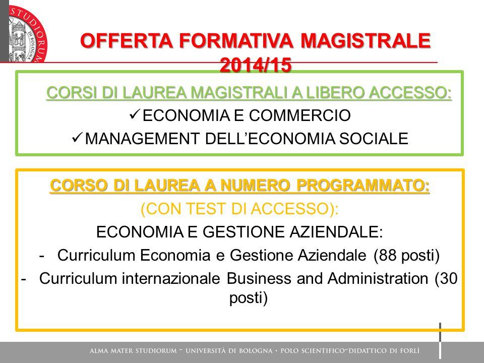 CORSI DI LAUREA MAGISTRALI A LIBERO ACCESSO: ECONOMIA E COMMERCIO MANAGEMENT DELL'ECONOMIA SOCIALE CORSO DI LAUREA A NUMERO PROGRAMMATO: (CON TEST DI ACCESSO): ECONOMIA E GESTIONE AZIENDALE: -Curriculum Economia e Gestione Aziendale (88 posti) -Curriculum internazionale Business and Administration (30 posti) OFFERTA FORMATIVA MAGISTRALE 2014/15