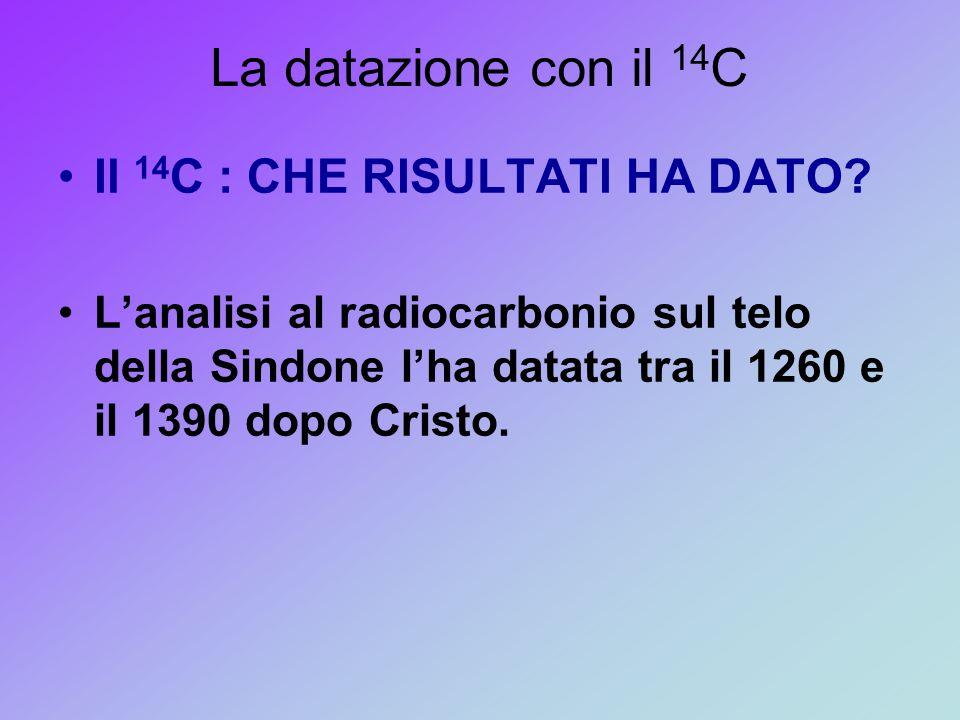 La datazione con il 14 C Il 14 C : CHE RISULTATI HA DATO? L'analisi al radiocarbonio sul telo della Sindone l'ha datata tra il 1260 e il 1390 dopo Cri