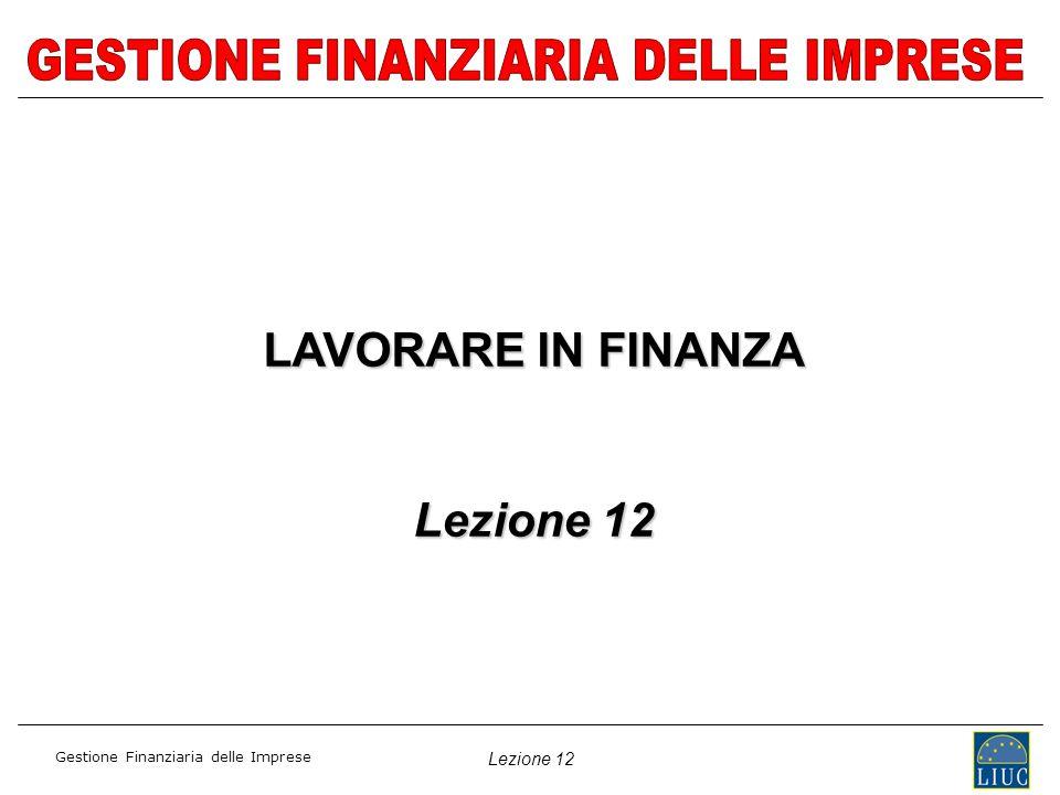 Lezione 12 Gestione Finanziaria delle Imprese LAVORARE IN FINANZA Lezione 12