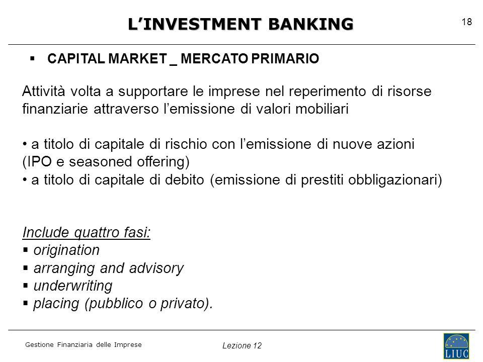 Lezione 12 Gestione Finanziaria delle Imprese 18   CAPITAL MARKET _ MERCATO PRIMARIO L'INVESTMENT BANKING Attività volta a supportare le imprese nel reperimento di risorse finanziarie attraverso l'emissione di valori mobiliari a titolo di capitale di rischio con l'emissione di nuove azioni (IPO e seasoned offering) a titolo di capitale di debito (emissione di prestiti obbligazionari) Include quattro fasi:   origination   arranging and advisory   underwriting   placing (pubblico o privato).