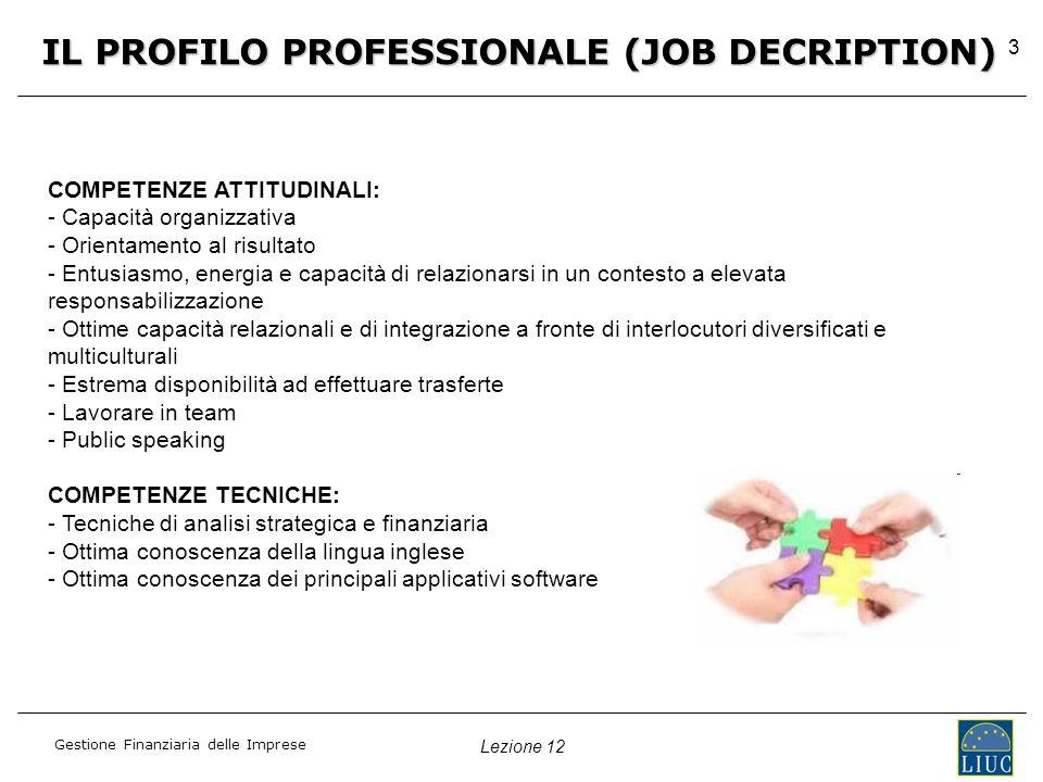 Lezione 12 Gestione Finanziaria delle Imprese 3 COMPETENZE ATTITUDINALI: - - Capacità organizzativa - - Orientamento al risultato - - Entusiasmo, energia e capacità di relazionarsi in un contesto a elevata responsabilizzazione - - Ottime capacità relazionali e di integrazione a fronte di interlocutori diversificati e multiculturali - - Estrema disponibilità ad effettuare trasferte - - Lavorare in team - - Public speaking COMPETENZE TECNICHE: - Tecniche di analisi strategica e finanziaria - Ottima conoscenza della lingua inglese - Ottima conoscenza dei principali applicativi software IL PROFILO PROFESSIONALE (JOB DECRIPTION)