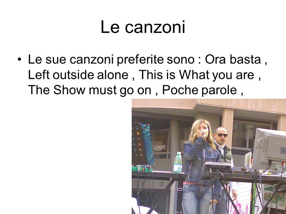 Le canzoni Le sue canzoni preferite sono : Ora basta, Left outside alone, This is What you are, The Show must go on, Poche parole,