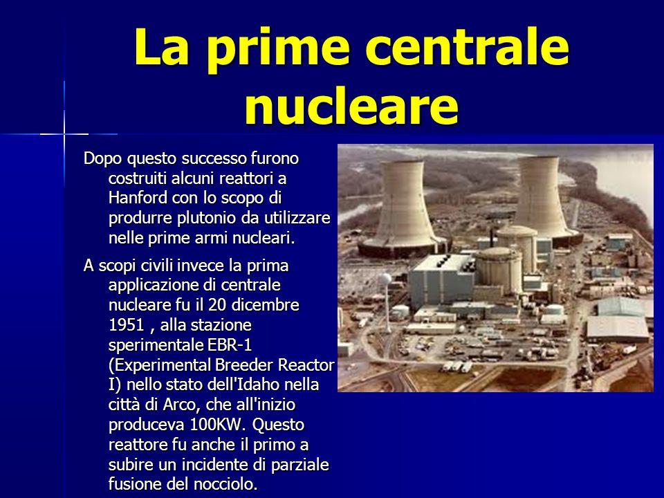 La prime centrale nucleare Dopo questo successo furono costruiti alcuni reattori a Hanford con lo scopo di produrre plutonio da utilizzare nelle prime armi nucleari.