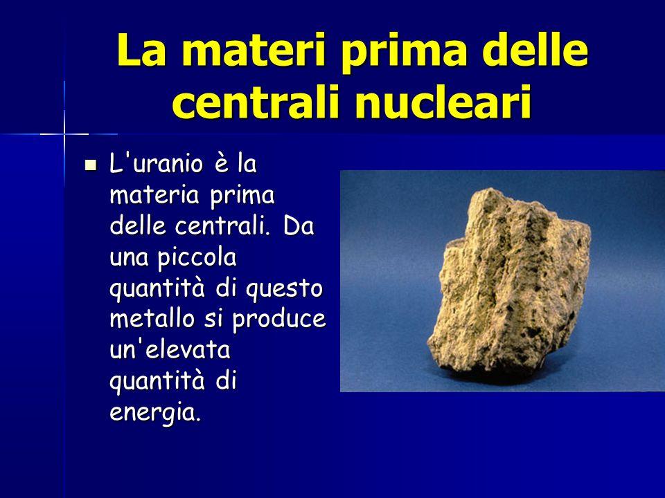 La materi prima delle centrali nucleari L uranio è la materia prima delle centrali.