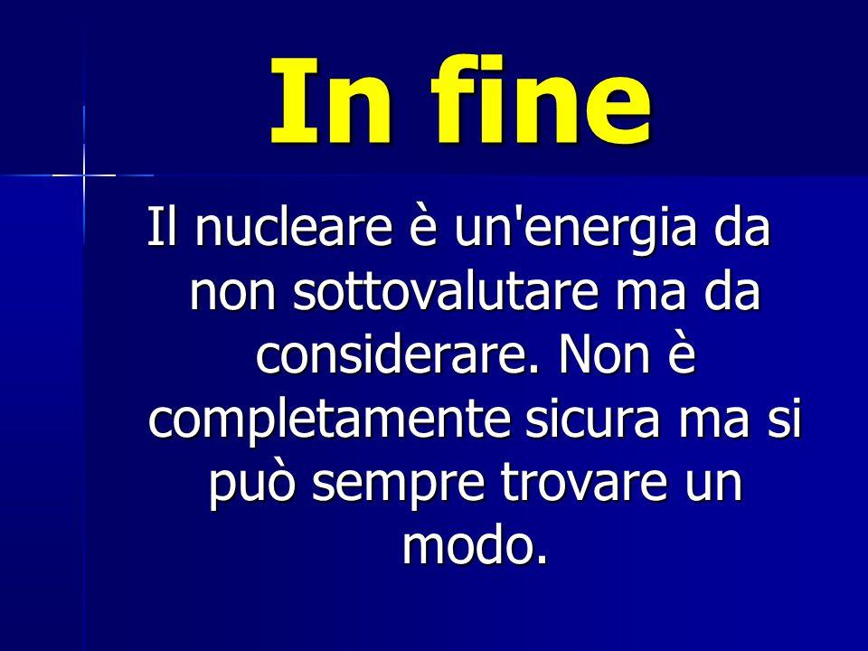 In fine Il nucleare è un energia da non sottovalutare ma da considerare.