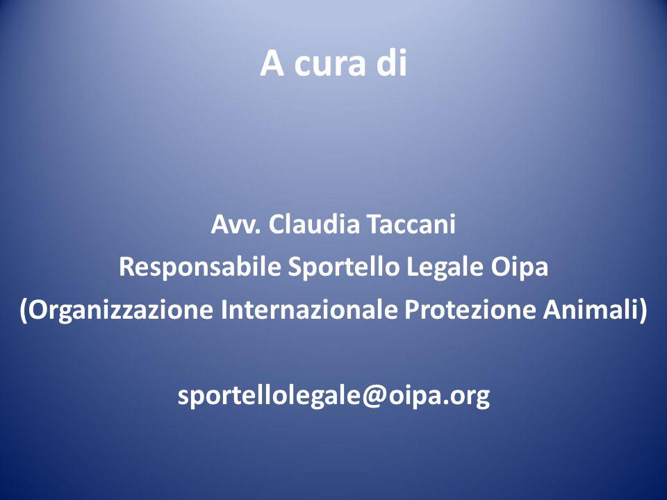 A cura di Avv. Claudia Taccani Responsabile Sportello Legale Oipa (Organizzazione Internazionale Protezione Animali) sportellolegale@oipa.org