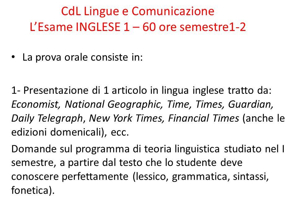 CdL Lingue e Comunicazione L'Esame INGLESE 1 – 60 ore semestre1-2 La prova orale consiste in: 1- Presentazione di 1 articolo in lingua inglese tratto