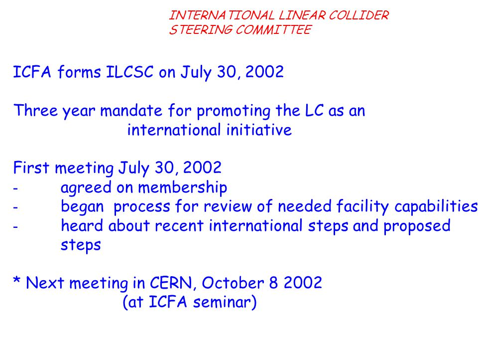 ICFA forms ILCSC on July 30, 2002 Three year mandate for promoting the LC as an international initiative First meeting July 30, 2002 - agreed on membership - began process for review of needed facility capabilities - heard about recent international steps and proposed steps * Next meeting in CERN, October 8 2002 (at ICFA seminar) INTERNATIONAL LINEAR COLLIDER STEERING COMMITTEE