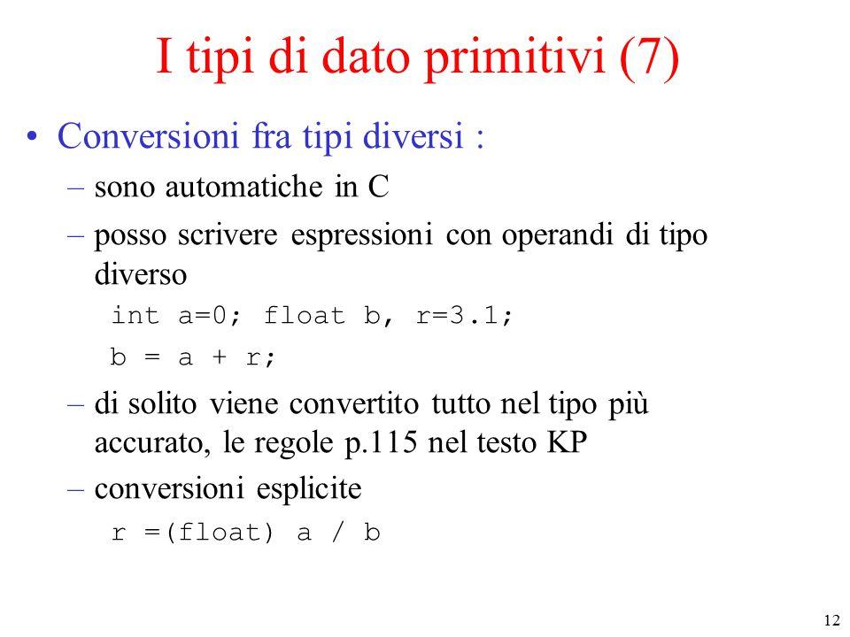12 I tipi di dato primitivi (7) Conversioni fra tipi diversi : –sono automatiche in C –posso scrivere espressioni con operandi di tipo diverso int a=0; float b, r=3.1; b = a + r; –di solito viene convertito tutto nel tipo più accurato, le regole p.115 nel testo KP –conversioni esplicite r =(float) a / b