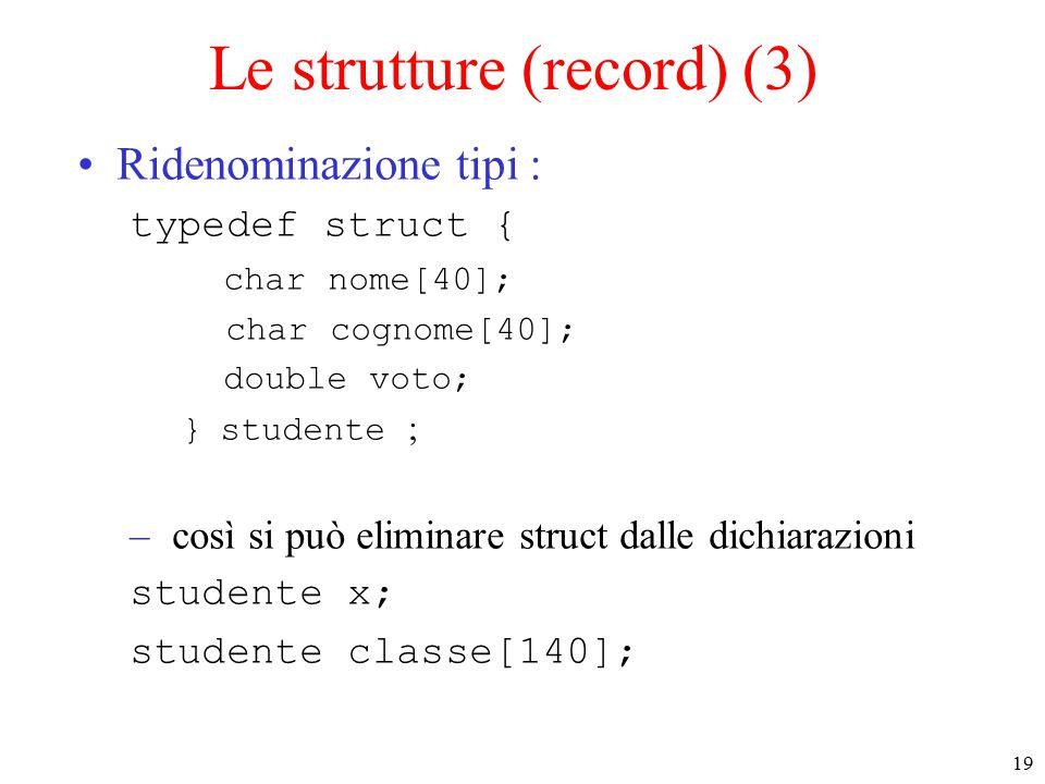 19 Le strutture (record) (3) Ridenominazione tipi : typedef struct { char nome[40]; char cognome[40]; double voto; } studente ; – così si può eliminare struct dalle dichiarazioni studente x; studente classe[140];