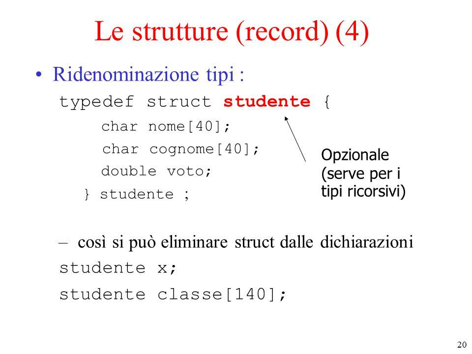 20 Le strutture (record) (4) Ridenominazione tipi : typedef struct studente { char nome[40]; char cognome[40]; double voto; } studente ; – così si può eliminare struct dalle dichiarazioni studente x; studente classe[140]; Opzionale (serve per i tipi ricorsivi)