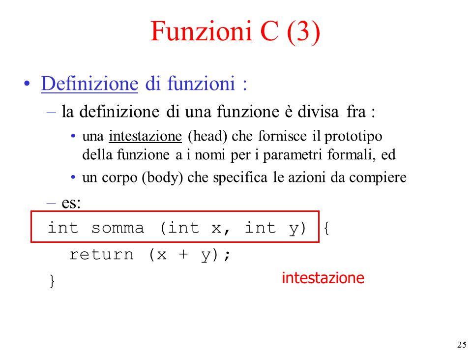 25 Funzioni C (3) Definizione di funzioni : –la definizione di una funzione è divisa fra : una intestazione (head) che fornisce il prototipo della funzione a i nomi per i parametri formali, ed un corpo (body) che specifica le azioni da compiere –es: int somma (int x, int y) { return (x + y); } intestazione