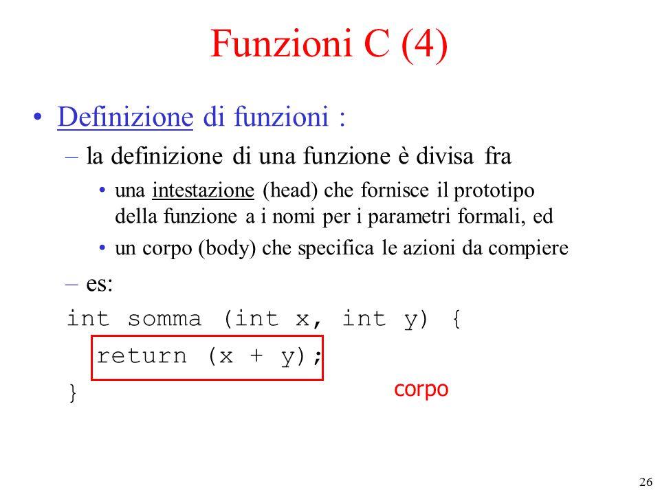 26 Funzioni C (4) Definizione di funzioni : –la definizione di una funzione è divisa fra una intestazione (head) che fornisce il prototipo della funzione a i nomi per i parametri formali, ed un corpo (body) che specifica le azioni da compiere –es: int somma (int x, int y) { return (x + y); } corpo