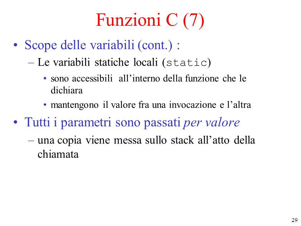 29 Funzioni C (7) Scope delle variabili (cont.) : –Le variabili statiche locali ( static ) sono accessibili all'interno della funzione che le dichiara mantengono il valore fra una invocazione e l'altra Tutti i parametri sono passati per valore –una copia viene messa sullo stack all'atto della chiamata
