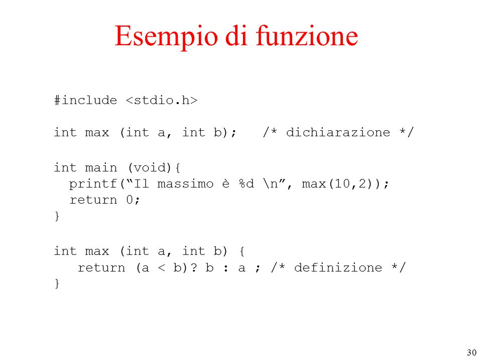 30 Esempio di funzione #include int max (int a, int b); /* dichiarazione */ int main (void){ printf( Il massimo è %d \n , max(10,2)); return 0; } int max (int a, int b) { return (a < b).