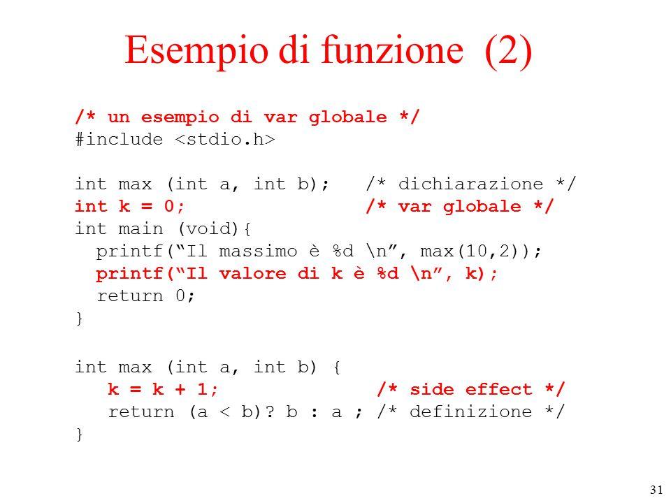 31 Esempio di funzione (2) /* un esempio di var globale */ #include int max (int a, int b); /* dichiarazione */ int k = 0; /* var globale */ int main (void){ printf( Il massimo è %d \n , max(10,2)); printf( Il valore di k è %d \n , k); return 0; } int max (int a, int b) { k = k + 1; /* side effect */ return (a < b).