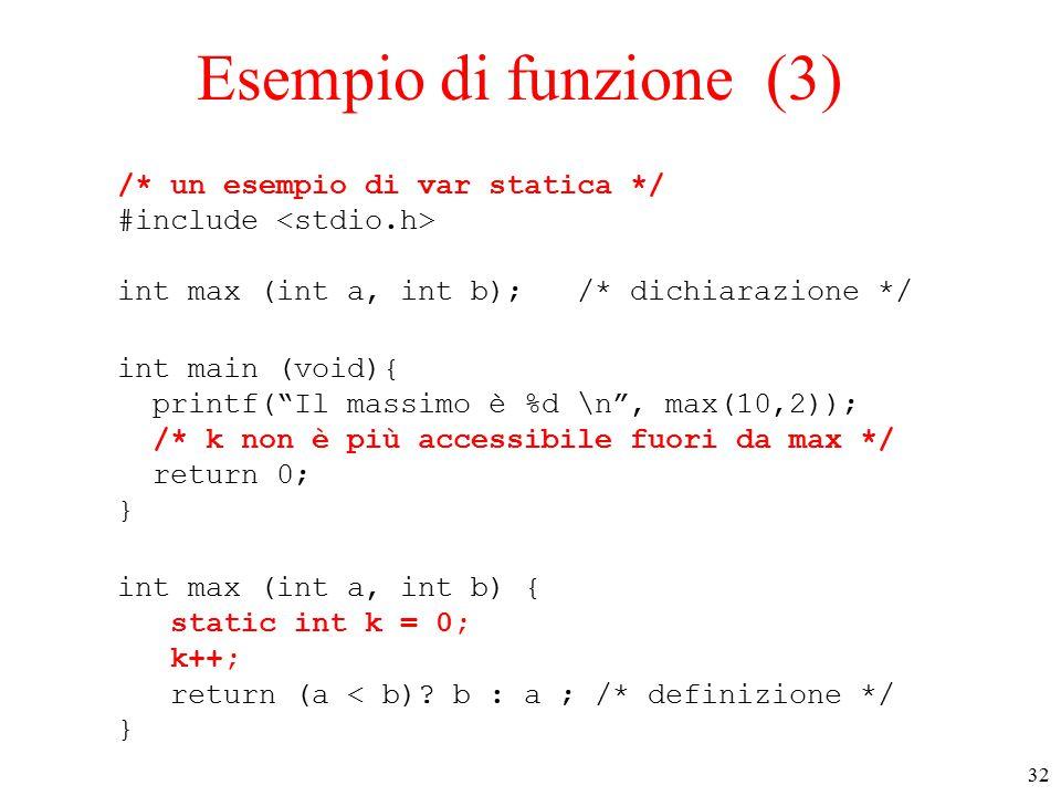 32 Esempio di funzione (3) /* un esempio di var statica */ #include int max (int a, int b); /* dichiarazione */ int main (void){ printf( Il massimo è %d \n , max(10,2)); /* k non è più accessibile fuori da max */ return 0; } int max (int a, int b) { static int k = 0; k++; return (a < b).