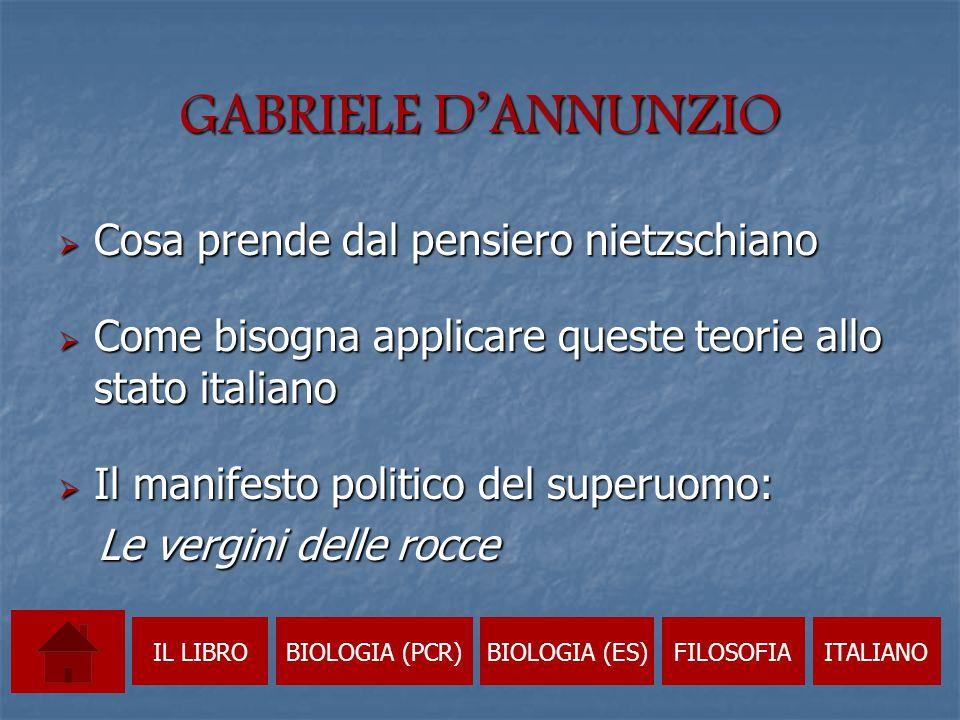 GABRIELE D'ANNUNZIO  Cosa prende dal pensiero nietzschiano  Come bisogna applicare queste teorie allo stato italiano  Il manifesto politico del superuomo: Le vergini delle rocce Le vergini delle rocce IL LIBROBIOLOGIA (PCR)BIOLOGIA (ES)FILOSOFIAITALIANO