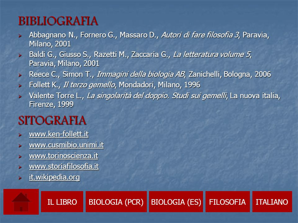 BIBLIOGRAFIA  Abbagnano N., Fornero G., Massaro D., Autori di fare filosofia 3, Paravia, Milano, 2001  Baldi G., Giusso S., Razetti M., Zaccaria G., La letteratura volume 5, Paravia, Milano, 2001  Reece C., Simon T., Immagini della biologia AB, Zanichelli, Bologna, 2006  Follett K., Il terzo gemello, Mondadori, Milano, 1996  Valente Torre L., La singolarità del doppio.