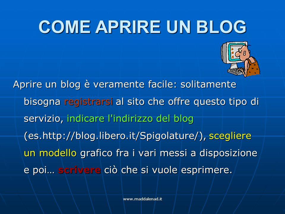www.maddalenad.it COME APRIRE UN BLOG Aprire un blog è veramente facile: solitamente bisogna registrarsi al sito che offre questo tipo di servizio, indicare l indirizzo del blog (es.http://blog.libero.it/Spigolature/), scegliere un modello grafico fra i vari messi a disposizione e poi… scrivere ciò che si vuole esprimere.