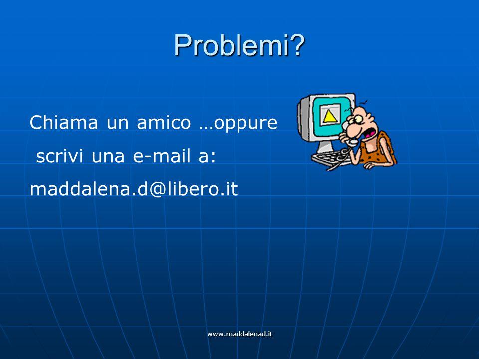 www.maddalenad.it Problemi Chiama un amico …oppure scrivi una e-mail a: maddalena.d@libero.it