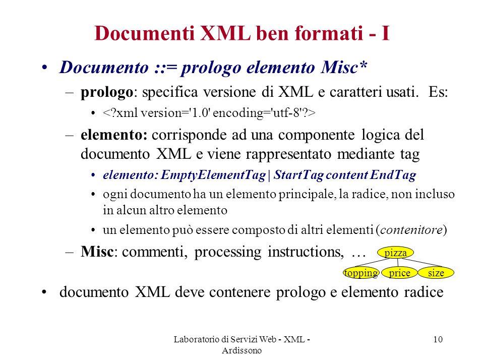 Laboratorio di Servizi Web - XML - Ardissono 10 Documenti XML ben formati - I Documento ::= prologo elemento Misc* –prologo: specifica versione di XML e caratteri usati.