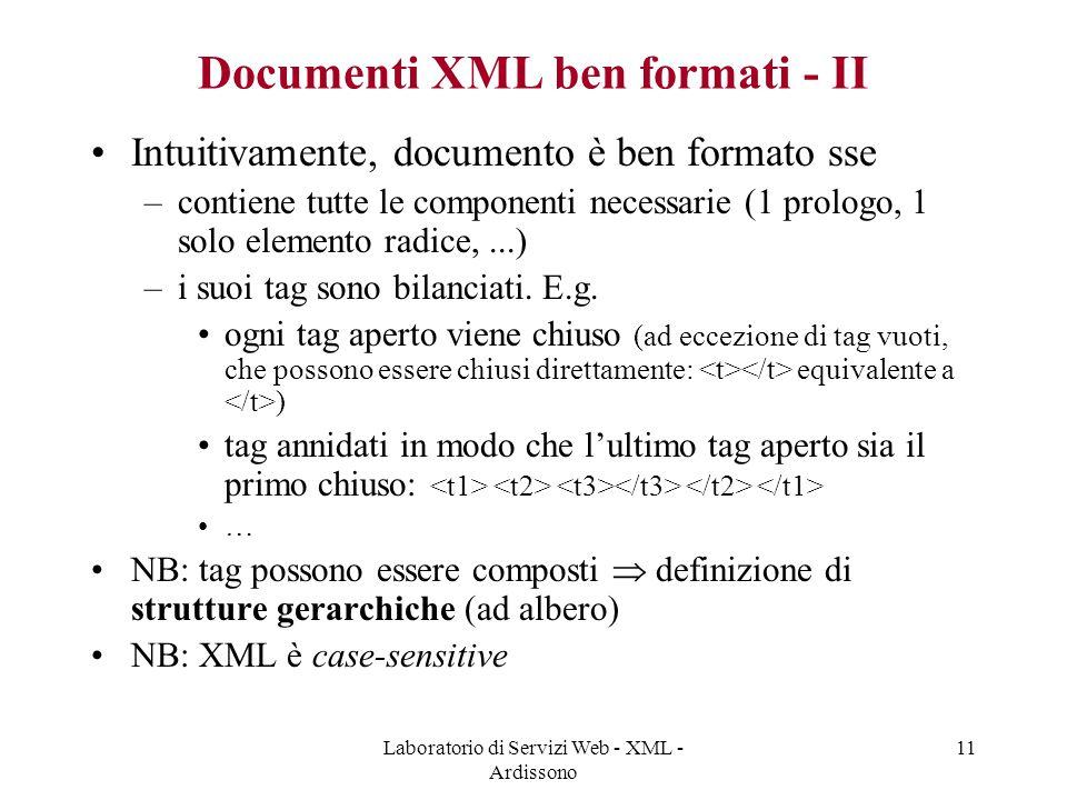 Laboratorio di Servizi Web - XML - Ardissono 11 Documenti XML ben formati - II Intuitivamente, documento è ben formato sse –contiene tutte le componenti necessarie (1 prologo, 1 solo elemento radice,...) –i suoi tag sono bilanciati.