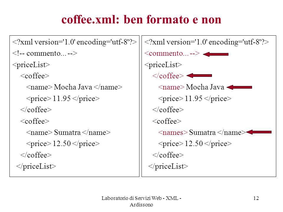 Laboratorio di Servizi Web - XML - Ardissono 12 coffee.xml: ben formato e non Mocha Java 11.95 Sumatra 12.50 Mocha Java 11.95 Sumatra 12.50