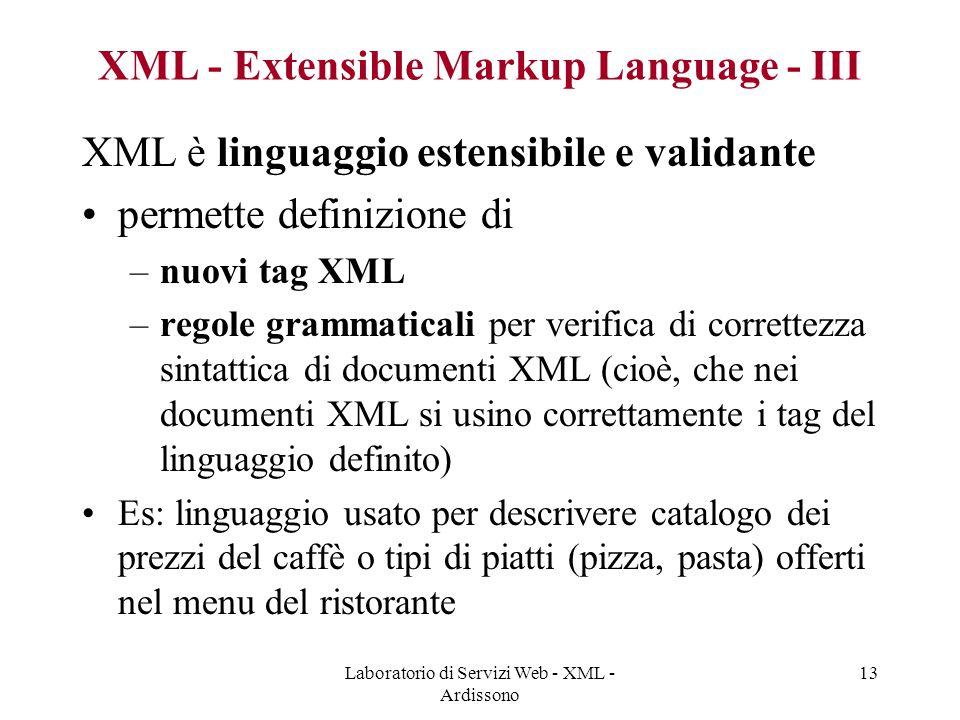 Laboratorio di Servizi Web - XML - Ardissono 13 XML - Extensible Markup Language - III XML è linguaggio estensibile e validante permette definizione di –nuovi tag XML –regole grammaticali per verifica di correttezza sintattica di documenti XML (cioè, che nei documenti XML si usino correttamente i tag del linguaggio definito) Es: linguaggio usato per descrivere catalogo dei prezzi del caffè o tipi di piatti (pizza, pasta) offerti nel menu del ristorante