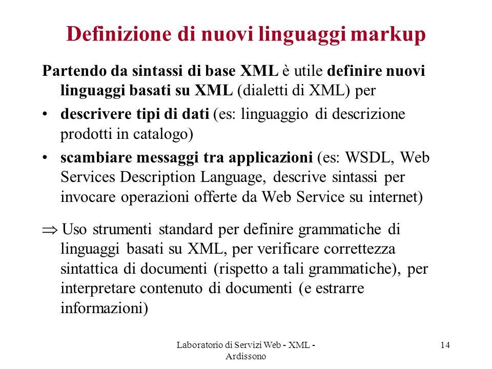 Laboratorio di Servizi Web - XML - Ardissono 14 Definizione di nuovi linguaggi markup Partendo da sintassi di base XML è utile definire nuovi linguaggi basati su XML (dialetti di XML) per descrivere tipi di dati (es: linguaggio di descrizione prodotti in catalogo) scambiare messaggi tra applicazioni (es: WSDL, Web Services Description Language, descrive sintassi per invocare operazioni offerte da Web Service su internet)  Uso strumenti standard per definire grammatiche di linguaggi basati su XML, per verificare correttezza sintattica di documenti (rispetto a tali grammatiche), per interpretare contenuto di documenti (e estrarre informazioni)
