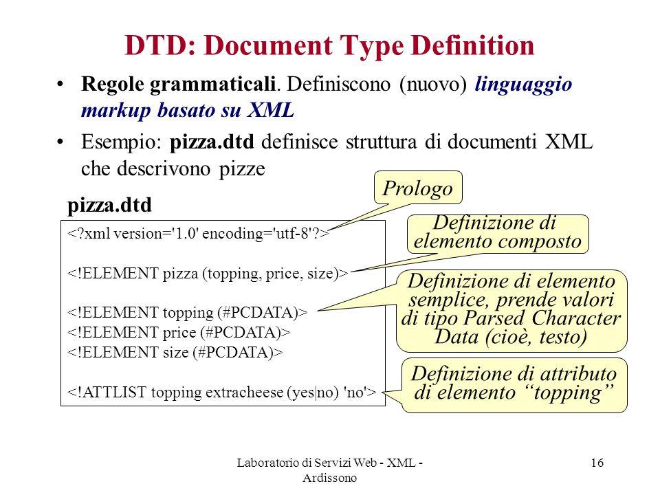 Laboratorio di Servizi Web - XML - Ardissono 16 DTD: Document Type Definition Regole grammaticali. Definiscono (nuovo) linguaggio markup basato su XML