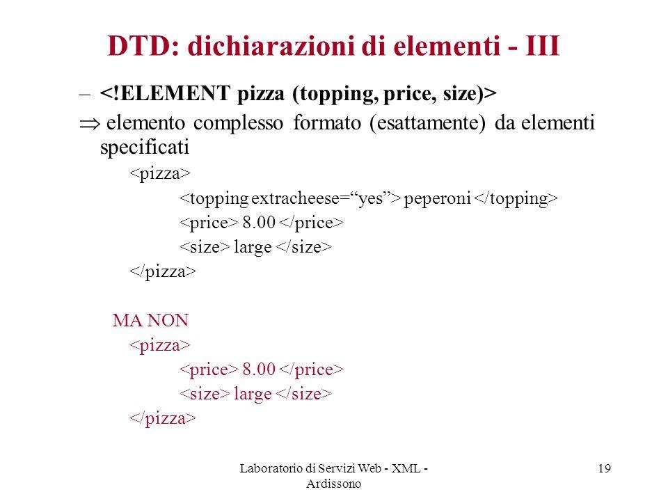 Laboratorio di Servizi Web - XML - Ardissono 19 DTD: dichiarazioni di elementi - III –  elemento complesso formato (esattamente) da elementi specificati peperoni 8.00 large MA NON 8.00 large