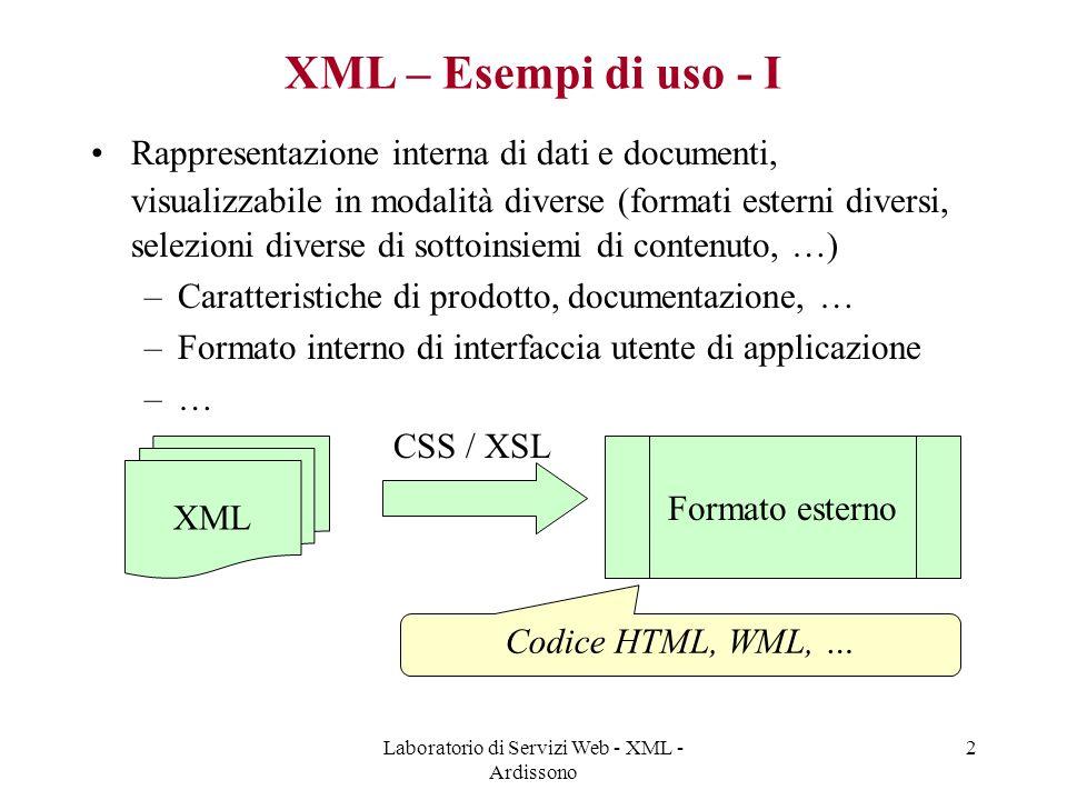 Laboratorio di Servizi Web - XML - Ardissono 3 XML – Esempi di uso - II Condivisione dati tra applicazioni –Formato comune di rappresentazione –Eventuale trasformazione dati per tradurre da formato di applicazione1 a formato di applicazione2, basata su tecnologie standard Rappresentazione del contenuto di un messaggio (e.g., SOAP) inviato da applicazione ad applicazione –e.g., ordine di acquisto, dati relativi a clienti, … –…