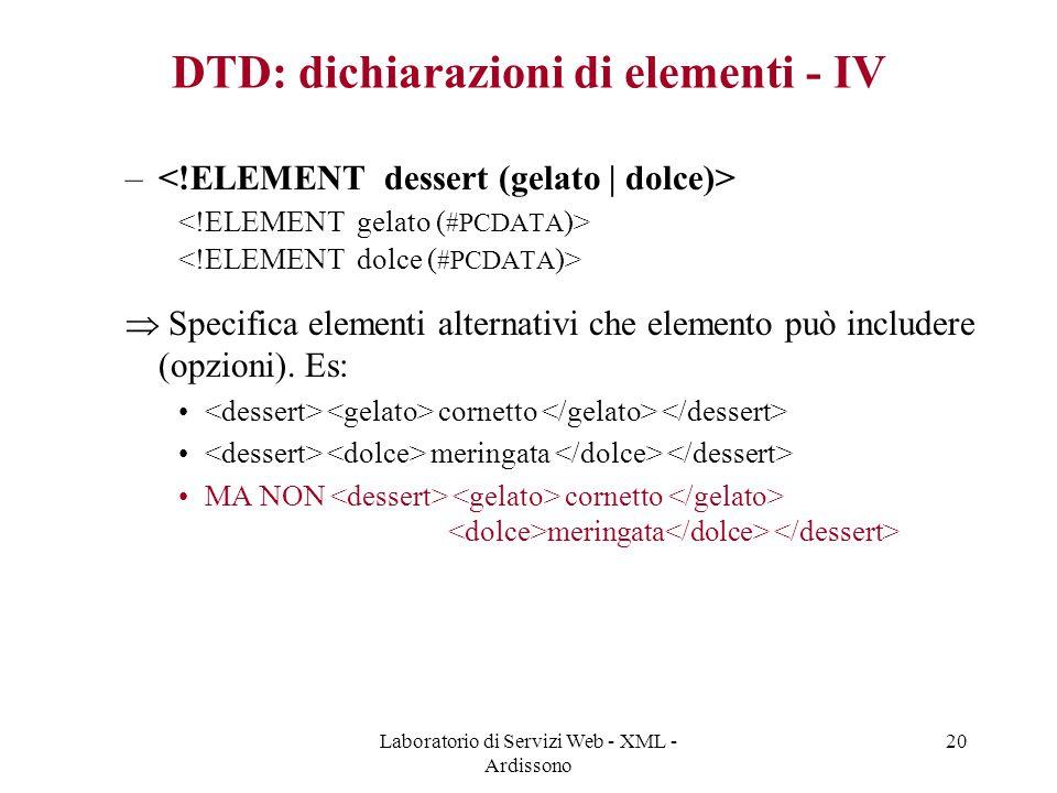 Laboratorio di Servizi Web - XML - Ardissono 20 DTD: dichiarazioni di elementi - IV –  Specifica elementi alternativi che elemento può includere (opzioni).