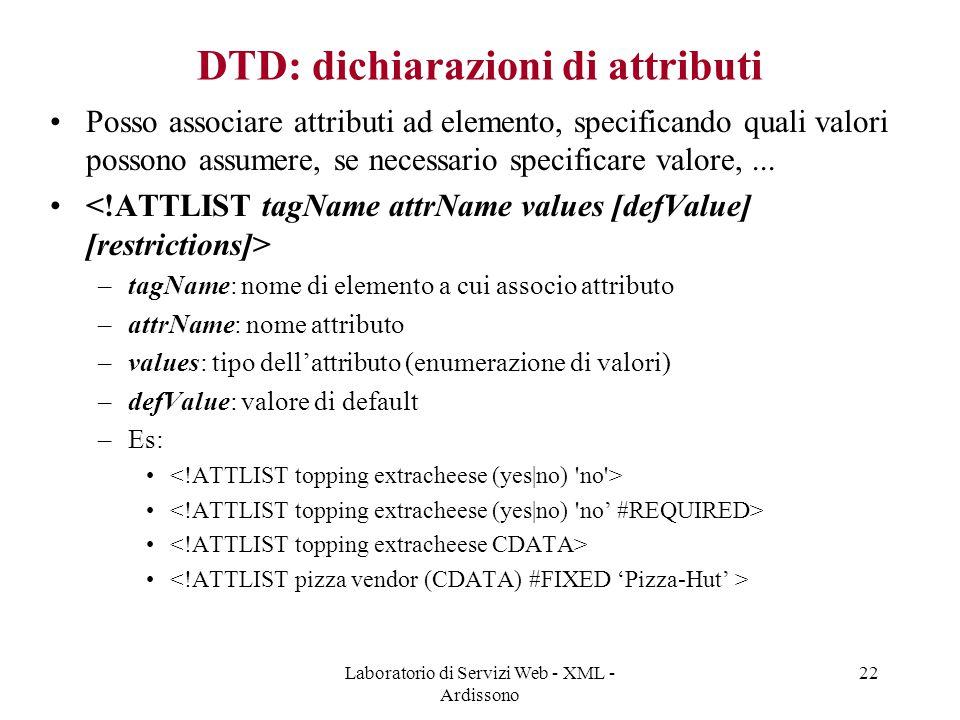 Laboratorio di Servizi Web - XML - Ardissono 22 DTD: dichiarazioni di attributi Posso associare attributi ad elemento, specificando quali valori possono assumere, se necessario specificare valore,...