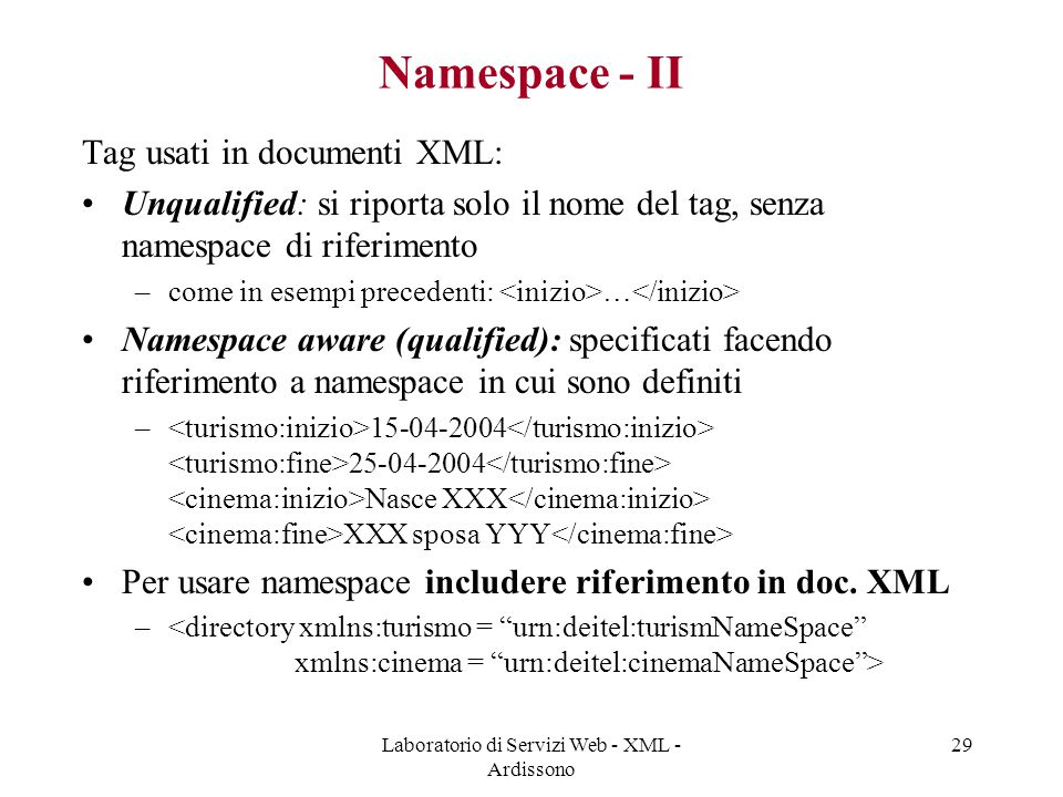 Laboratorio di Servizi Web - XML - Ardissono 29 Namespace - II Tag usati in documenti XML: Unqualified: si riporta solo il nome del tag, senza namespace di riferimento –come in esempi precedenti: … Namespace aware (qualified): specificati facendo riferimento a namespace in cui sono definiti – 15-04-2004 25-04-2004 Nasce XXX XXX sposa YYY Per usare namespace includere riferimento in doc.